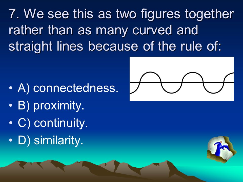 7. We see this as two figures together rather than as many curved and straight lines because of the rule of: A) connectedness. B) proximity. C) contin