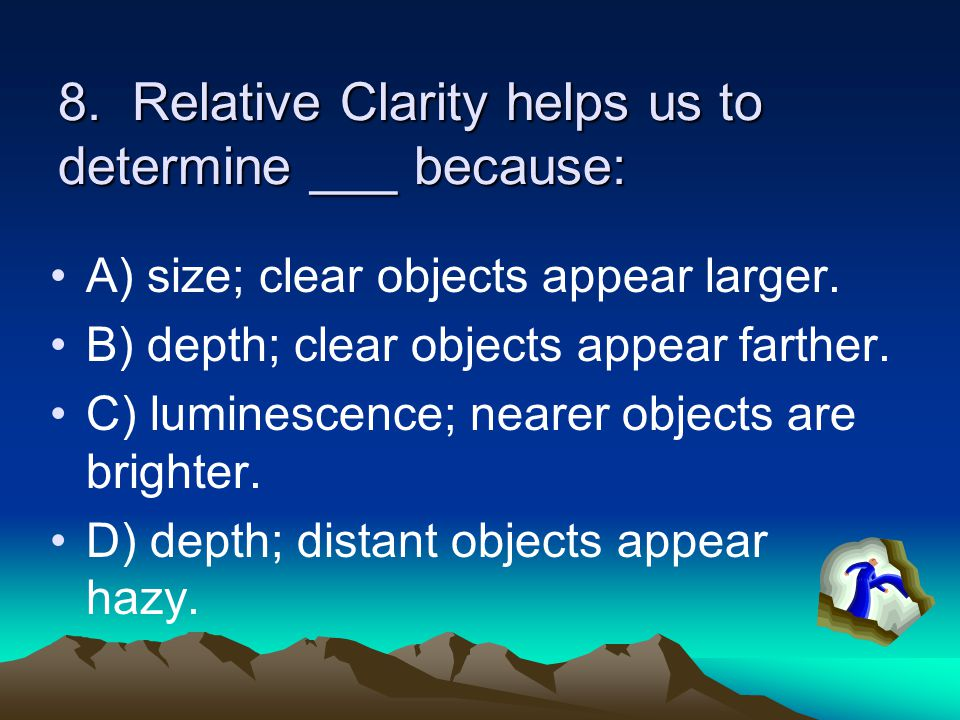 8. Relative Clarity helps us to determine ___ because: A) size; clear objects appear larger. B) depth; clear objects appear farther. C) luminescence;