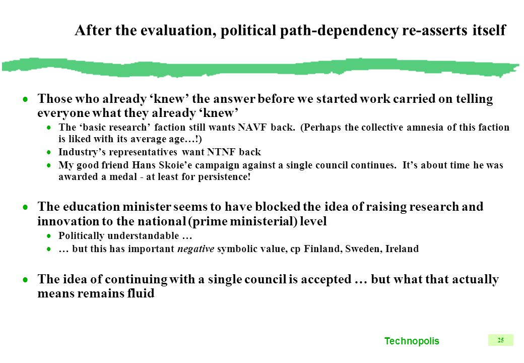 Technopolis 25 After the evaluation, political path-dependency re-asserts itself  Those who already 'knew' the answer before we started work carried on telling everyone what they already 'knew'  The 'basic research' faction still wants NAVF back.