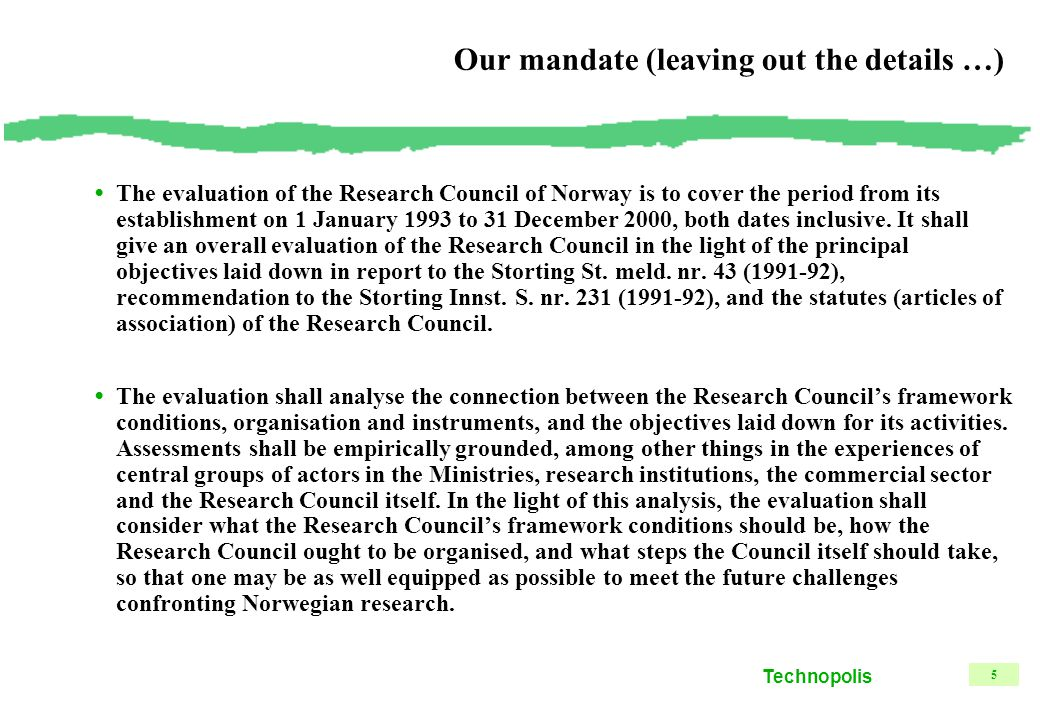 Technopolis 5 Our mandate (leaving out the details …) The evaluation of the Research Council of Norway is to cover the period from its establishment on 1 January 1993 to 31 December 2000, both dates inclusive.