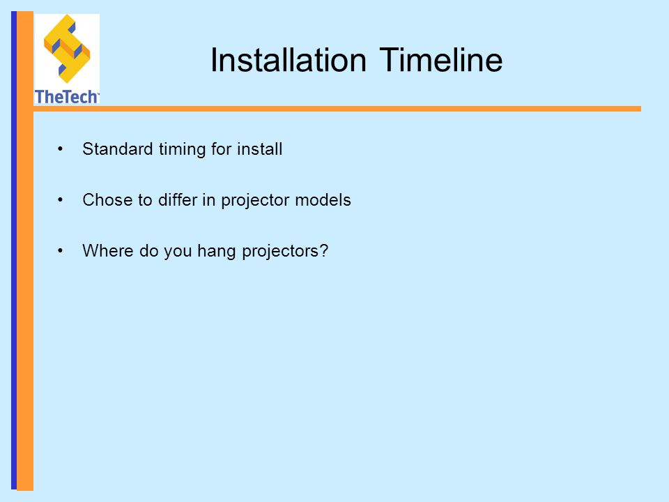 Installation Timeline Standard timing for install Chose to differ in projector models Where do you hang projectors?