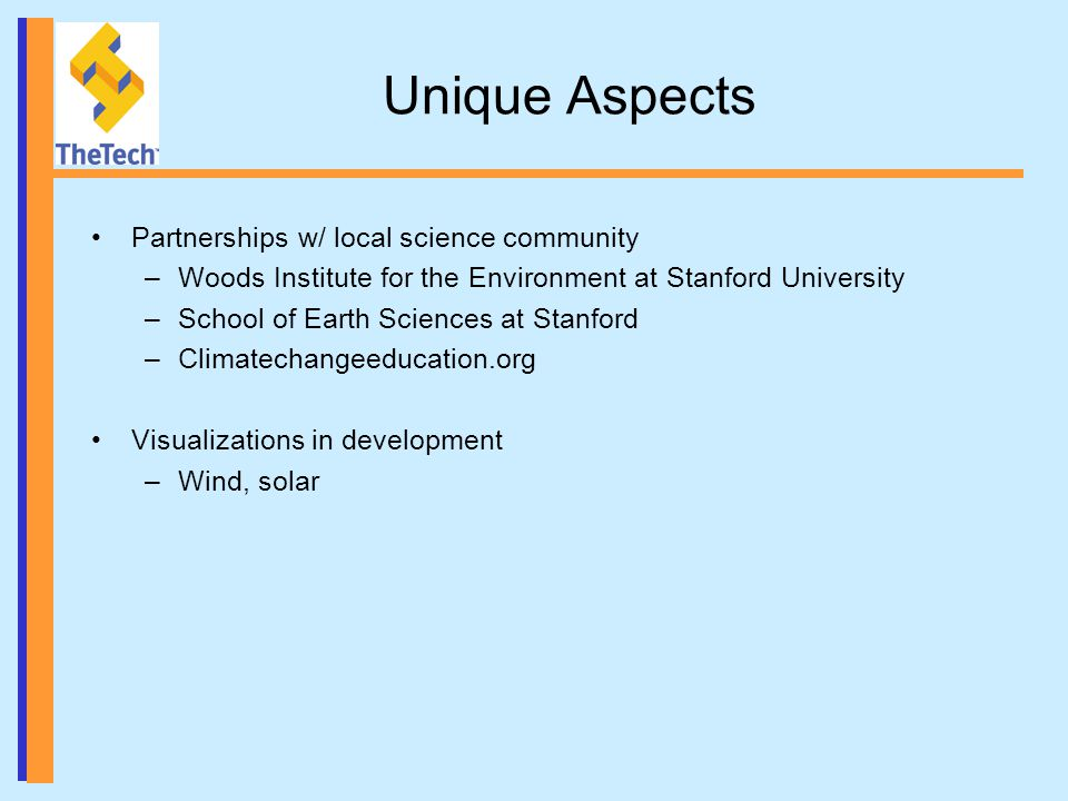 Unique Aspects Partnerships w/ local science community –Woods Institute for the Environment at Stanford University –School of Earth Sciences at Stanford –Climatechangeeducation.org Visualizations in development –Wind, solar