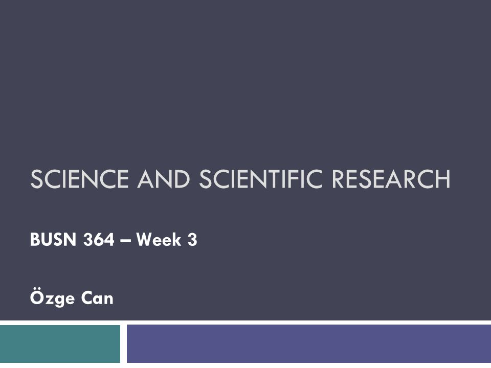 SCIENCE AND SCIENTIFIC RESEARCH BUSN 364 – Week 3 Özge Can