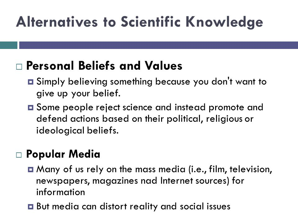 Alternatives to Scientific Knowledge  Personal Beliefs and Values  Simply believing something because you don t want to give up your belief.