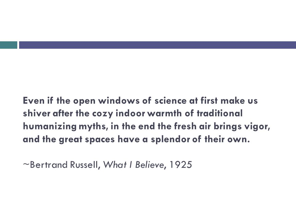 Even if the open windows of science at first make us shiver after the cozy indoor warmth of traditional humanizing myths, in the end the fresh air brings vigor, and the great spaces have a splendor of their own.