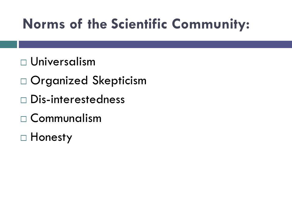 Norms of the Scientific Community:  Universalism  Organized Skepticism  Dis-interestedness  Communalism  Honesty