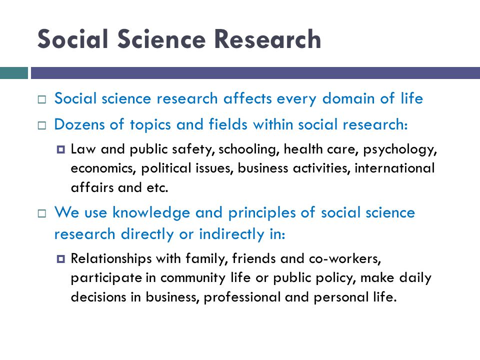 Social Science Research  Social science research affects every domain of life  Dozens of topics and fields within social research:  Law and public safety, schooling, health care, psychology, economics, political issues, business activities, international affairs and etc.