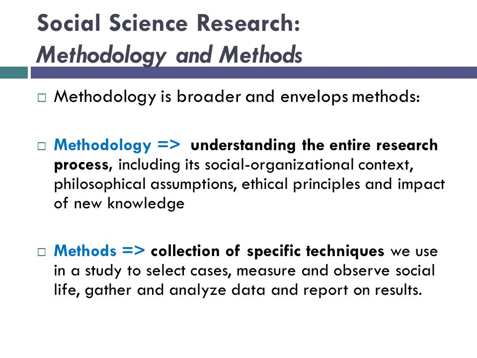 Social Science Research: Methodology and Methods  Methodology is broader and envelops methods:  Methodology => understanding the entire research process, including its social-organizational context, philosophical assumptions, ethical principles and impact of new knowledge  Methods => collection of specific techniques we use in a study to select cases, measure and observe social life, gather and analyze data and report on results.