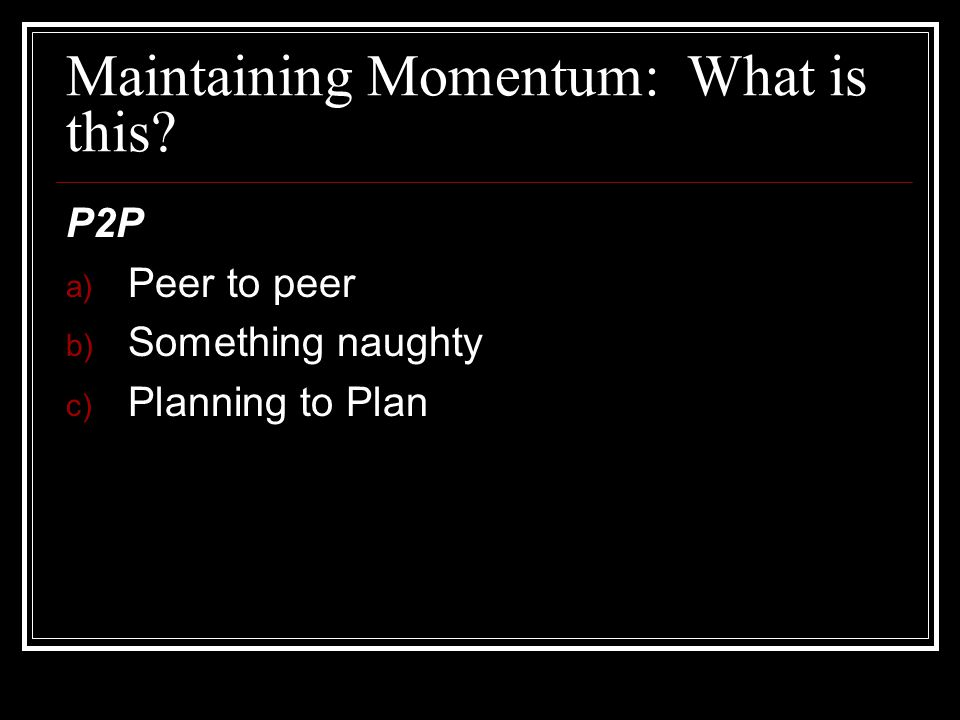 Maintaining Momentum: What is this? P2P a) Peer to peer b) Something naughty c) Planning to Plan