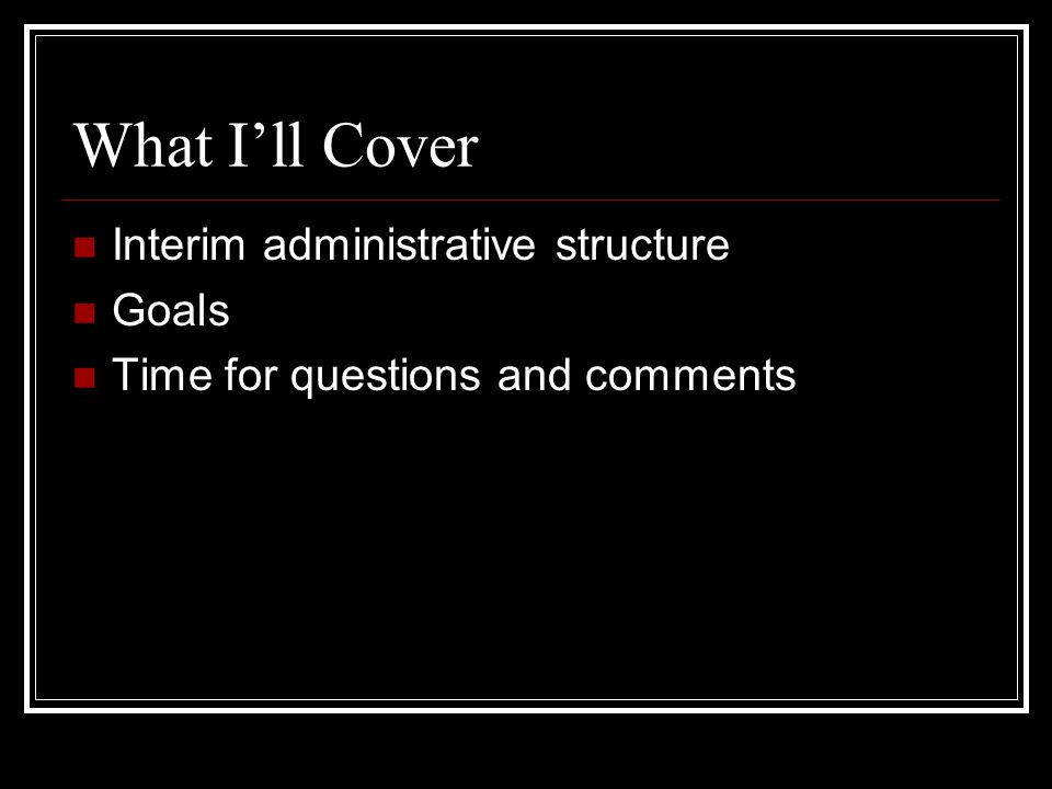 What I'll Cover Interim administrative structure Goals Time for questions and comments