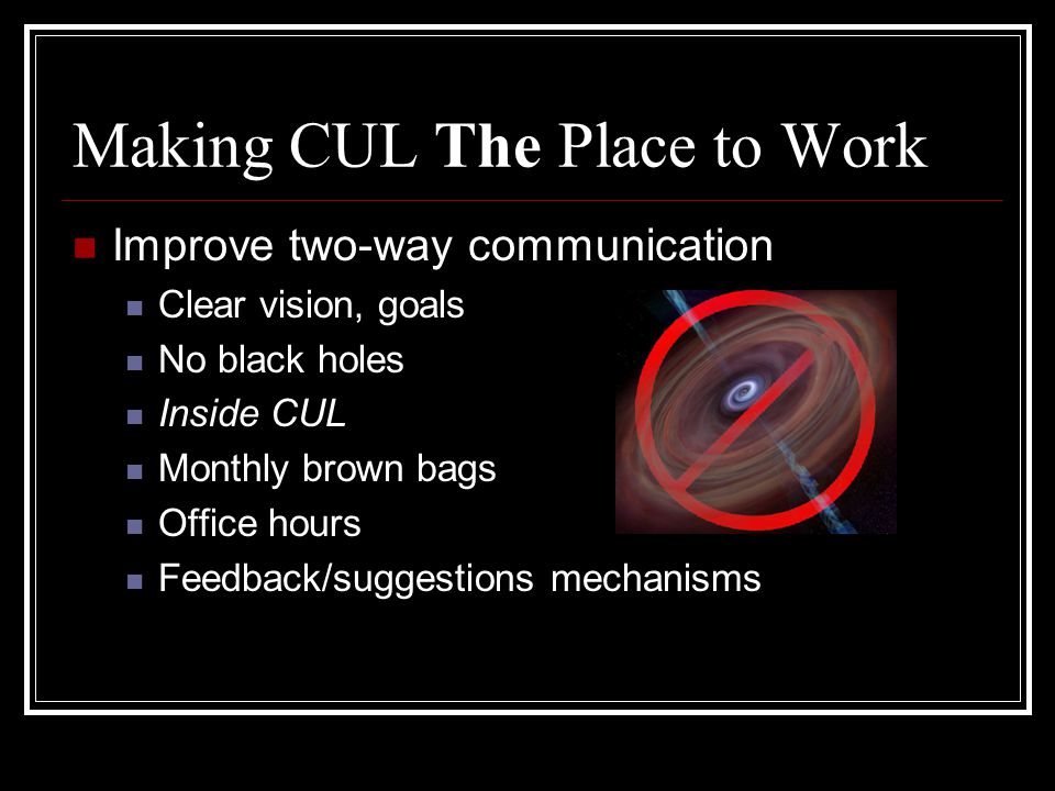 Making CUL The Place to Work Improve two-way communication Clear vision, goals No black holes Inside CUL Monthly brown bags Office hours Feedback/suggestions mechanisms