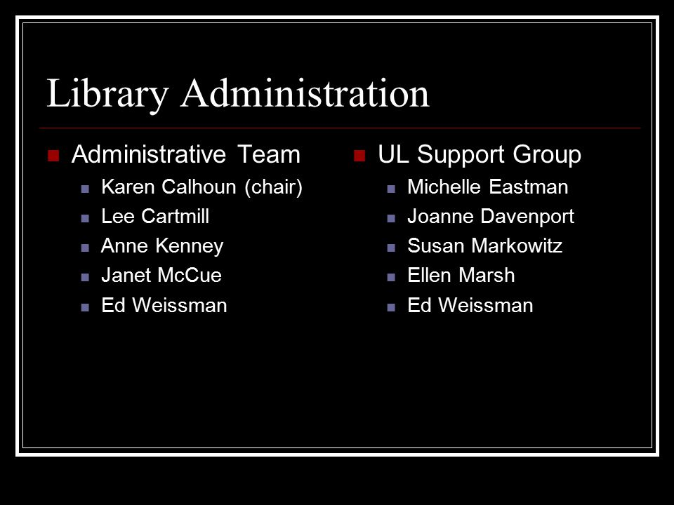 Library Administration Administrative Team Karen Calhoun (chair) Lee Cartmill Anne Kenney Janet McCue Ed Weissman UL Support Group Michelle Eastman Jo