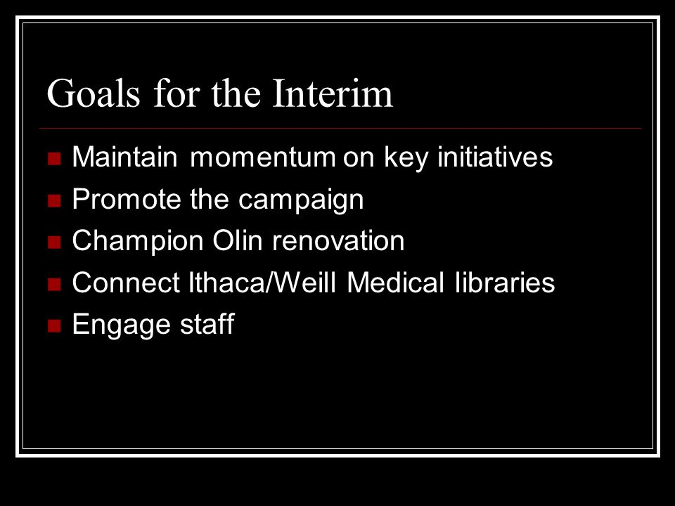 Goals for the Interim Maintain momentum on key initiatives Promote the campaign Champion Olin renovation Connect Ithaca/Weill Medical libraries Engage staff