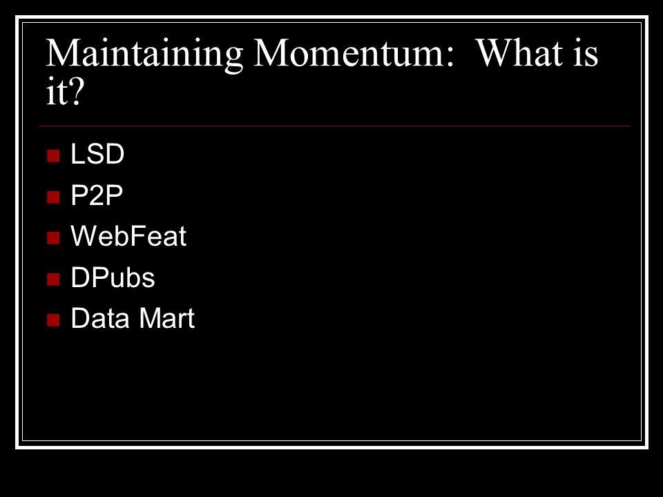 Maintaining Momentum: What is it LSD P2P WebFeat DPubs Data Mart