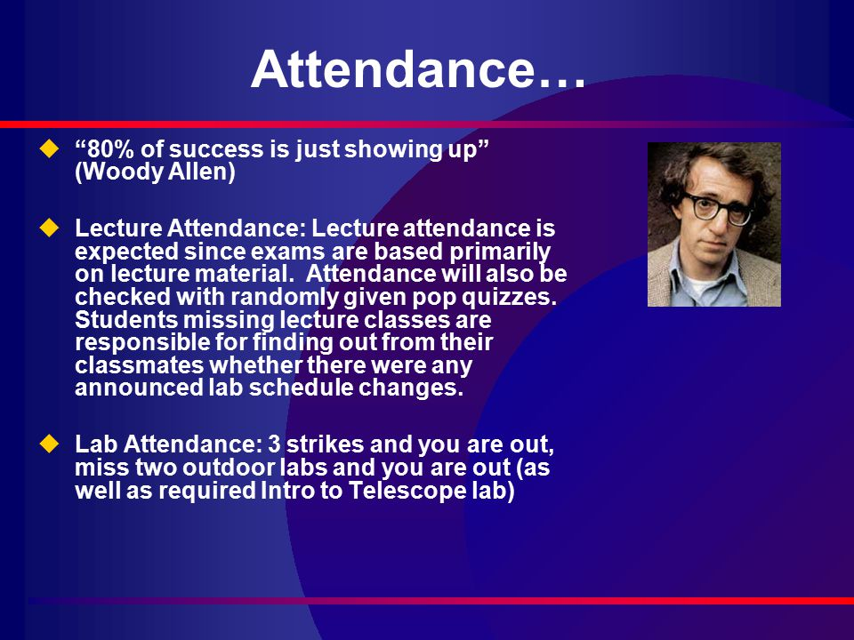 Attendance… u 80% of success is just showing up (Woody Allen) uLecture Attendance: Lecture attendance is expected since exams are based primarily on lecture material.