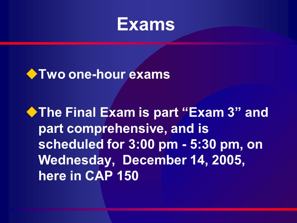 Exams uTwo one-hour exams uThe Final Exam is part Exam 3 and part comprehensive, and is scheduled for 3:00 pm - 5:30 pm, on Wednesday, December 14, 2005, here in CAP 150