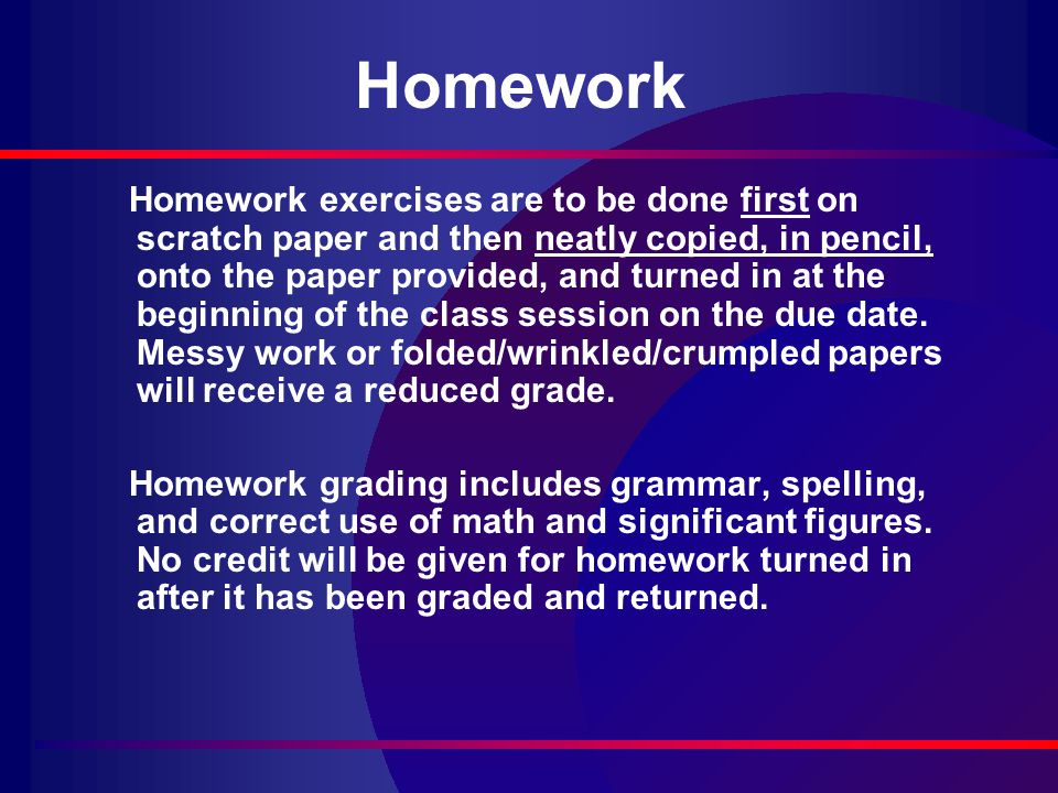 Homework Homework exercises are to be done first on scratch paper and then neatly copied, in pencil, onto the paper provided, and turned in at the beginning of the class session on the due date.