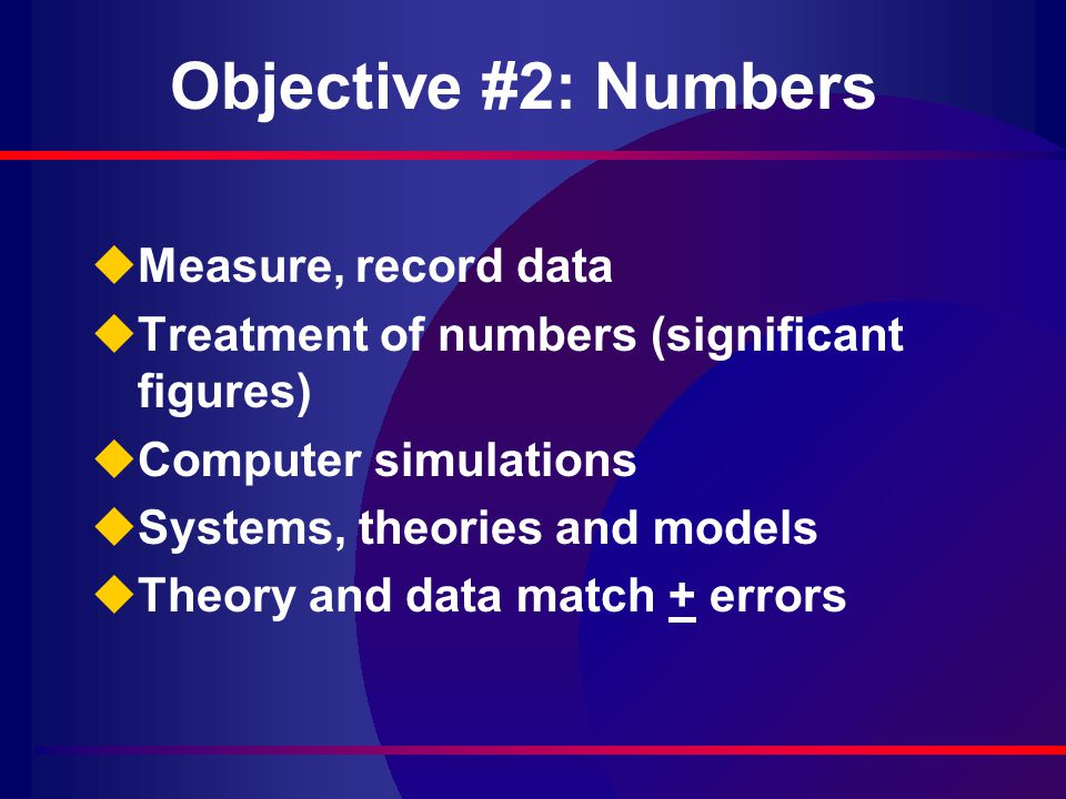 Objective #2: Numbers uMeasure, record data uTreatment of numbers (significant figures) uComputer simulations uSystems, theories and models uTheory and data match + errors