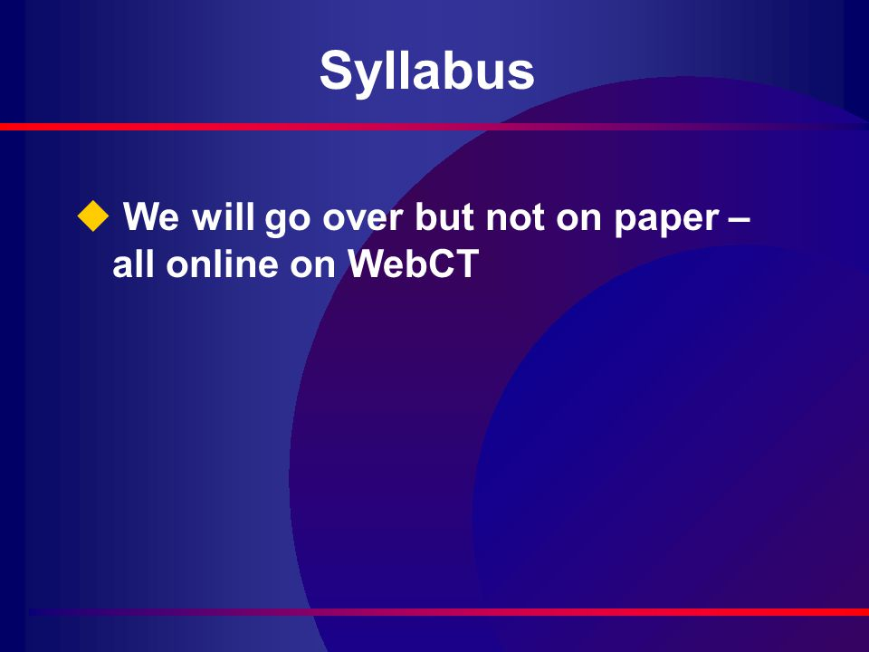 Syllabus u We will go over but not on paper – all online on WebCT