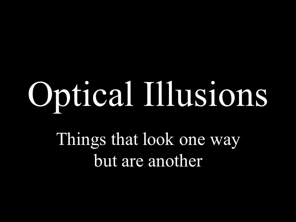 Optical Illusions Things that look one way but are another