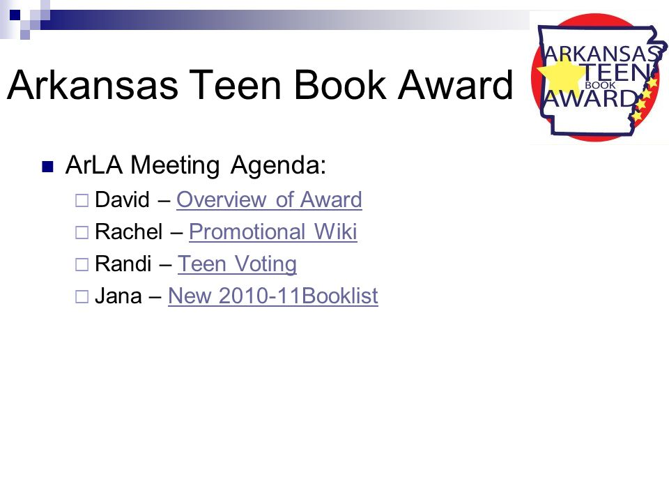 Arkansas Teen Book Award ArLA Meeting Agenda:  David – Overview of AwardOverview of Award  Rachel – Promotional WikiPromotional Wiki  Randi – Teen VotingTeen Voting  Jana – New 2010-11BooklistNew 2010-11Booklist