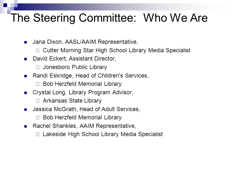 The Steering Committee: Who We Are Jana Dixon, AASL/AAIM Representative,  Cutter Morning Star High School Library Media Specialist David Eckert, Assistant Director,  Jonesboro Public Library Randi Eskridge, Head of Children s Services,  Bob Herzfeld Memorial Library Crystal Long, Library Program Advisor,  Arkansas State Library Jessica McGrath, Head of Adult Services,  Bob Herzfeld Memorial Library Rachel Shankles, AAIM Representative,  Lakeside High School Library Media Specialist