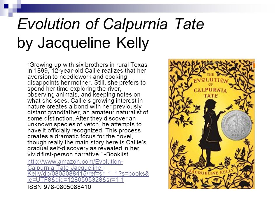 Evolution of Calpurnia Tate by Jacqueline Kelly Growing up with six brothers in rural Texas in 1899, 12-year-old Callie realizes that her aversion to needlework and cooking disappoints her mother.