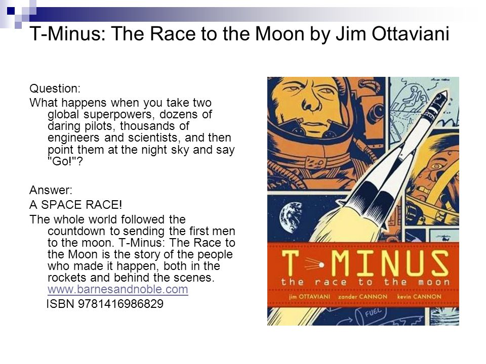 T-Minus: The Race to the Moon by Jim Ottaviani Question: What happens when you take two global superpowers, dozens of daring pilots, thousands of engineers and scientists, and then point them at the night sky and say Go! .