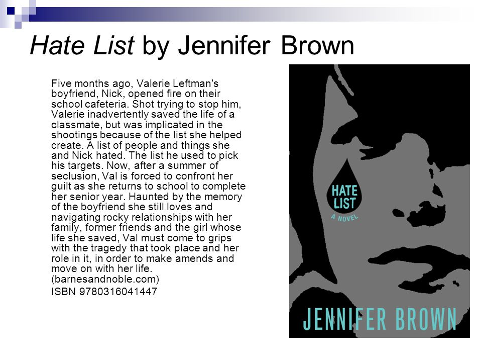 Hate List by Jennifer Brown Five months ago, Valerie Leftman s boyfriend, Nick, opened fire on their school cafeteria.