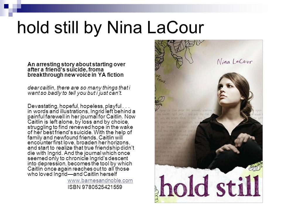 hold still by Nina LaCour An arresting story about starting over after a friend s suicide, froma breakthrough new voice in YA fiction dear caitlin, there are so many things that i want so badly to tell you but i just can t.