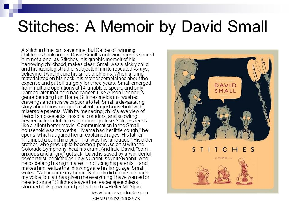 Stitches: A Memoir by David Small A stitch in time can save nine, but Caldecott-winning children's book author David Small's unloving parents spared him not a one, as Stitches, his graphic memoir of his harrowing childhood, makes clear.