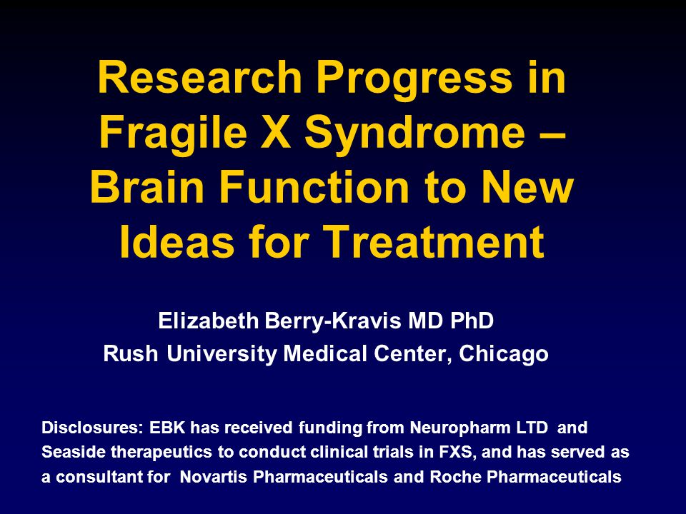 Research Progress in Fragile X Syndrome – Brain Function to New Ideas for Treatment Elizabeth Berry-Kravis MD PhD Rush University Medical Center, Chicago Disclosures: EBK has received funding from Neuropharm LTD and Seaside therapeutics to conduct clinical trials in FXS, and has served as a consultant for Novartis Pharmaceuticals and Roche Pharmaceuticals