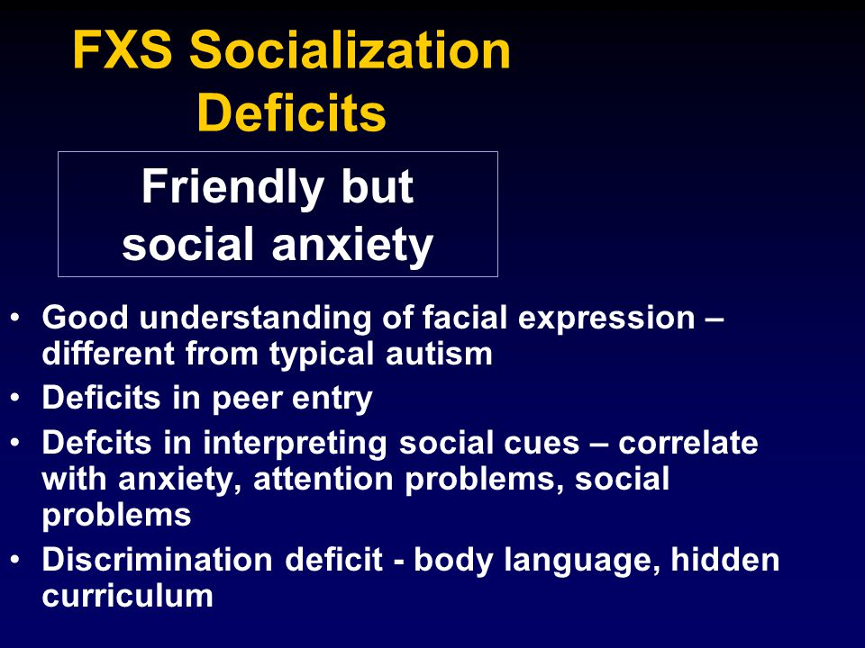 FXS Socialization Deficits Good understanding of facial expression – different from typical autism Deficits in peer entry Defcits in interpreting soci