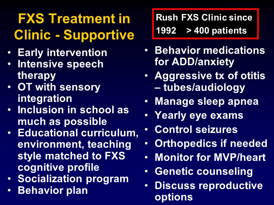 FXS Treatment in Clinic - Supportive Early intervention Intensive speech therapy OT with sensory integration Inclusion in school as much as possible Educational curriculum, environment, teaching style matched to FXS cognitive profile Socialization program Behavior plan Behavior medications for ADD/anxiety Aggressive tx of otitis – tubes/audiology Manage sleep apnea Yearly eye exams Control seizures Orthopedics if needed Monitor for MVP/heart Genetic counseling Discuss reproductive options Rush FXS Clinic since 1992 > 400 patients