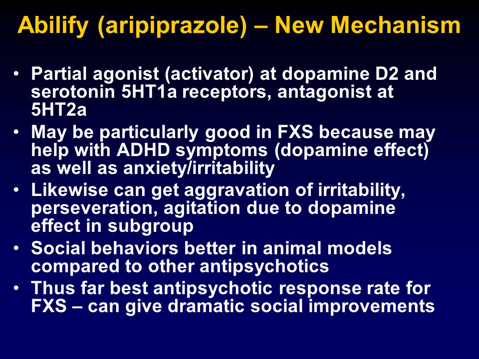Abilify (aripiprazole) – New Mechanism Partial agonist (activator) at dopamine D2 and serotonin 5HT1a receptors, antagonist at 5HT2a May be particularly good in FXS because may help with ADHD symptoms (dopamine effect) as well as anxiety/irritability Likewise can get aggravation of irritability, perseveration, agitation due to dopamine effect in subgroup Social behaviors better in animal models compared to other antipsychotics Thus far best antipsychotic response rate for FXS – can give dramatic social improvements
