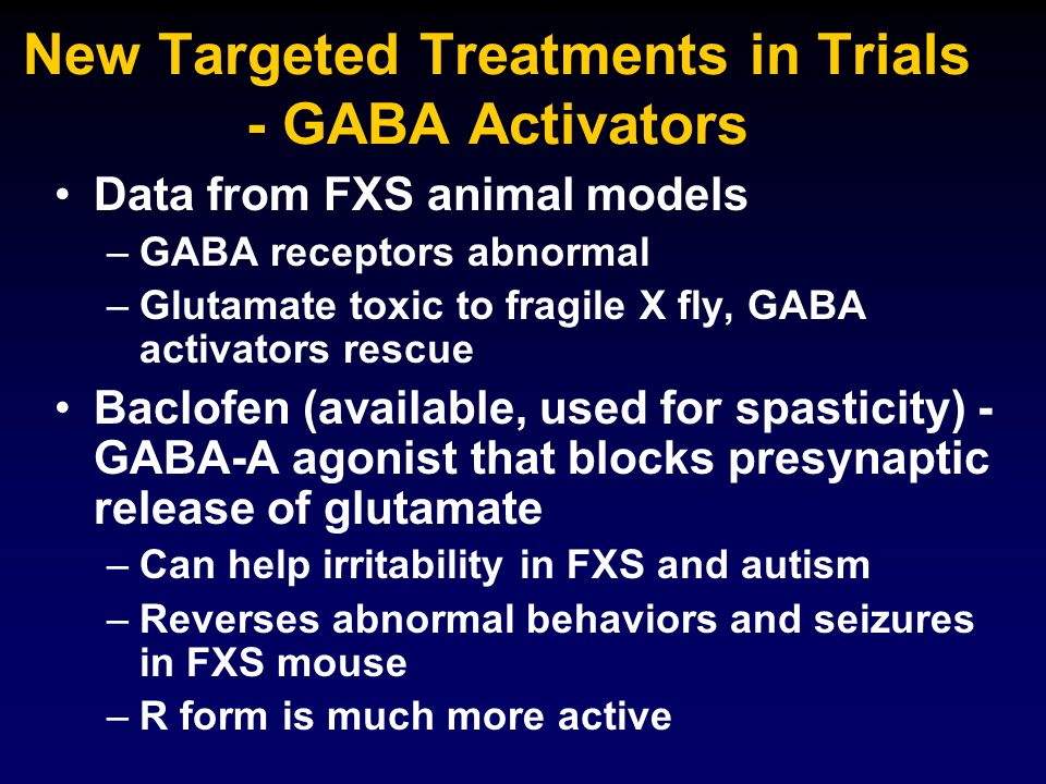 New Targeted Treatments in Trials - GABA Activators Data from FXS animal models – –GABA receptors abnormal – –Glutamate toxic to fragile X fly, GABA a