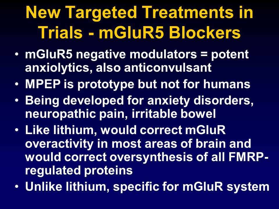 New Targeted Treatments in Trials - mGluR5 Blockers mGluR5 negative modulators = potent anxiolytics, also anticonvulsant MPEP is prototype but not for humans Being developed for anxiety disorders, neuropathic pain, irritable bowel Like lithium, would correct mGluR overactivity in most areas of brain and would correct oversynthesis of all FMRP- regulated proteins Unlike lithium, specific for mGluR system