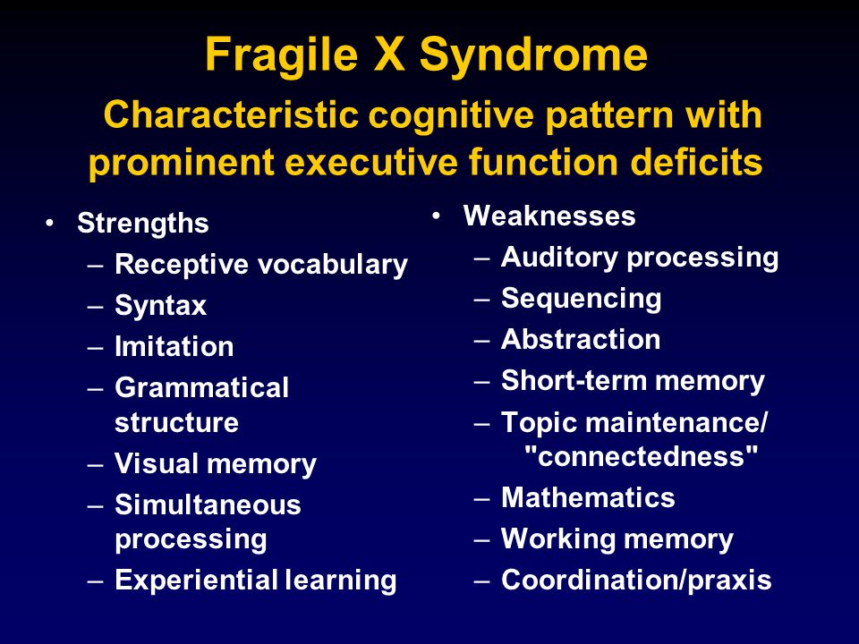 Fragile X Syndrome Characteristic cognitive pattern with prominent executive function deficits Strengths – –Receptive vocabulary – –Syntax – –Imitation – –Grammatical structure – –Visual memory – –Simultaneous processing – –Experiential learning Weaknesses – –Auditory processing – –Sequencing – –Abstraction – –Short-term memory – –Topic maintenance/ connectedness – –Mathematics – –Working memory – –Coordination/praxis