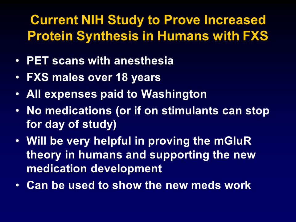 Current NIH Study to Prove Increased Protein Synthesis in Humans with FXS PET scans with anesthesia FXS males over 18 years All expenses paid to Washi
