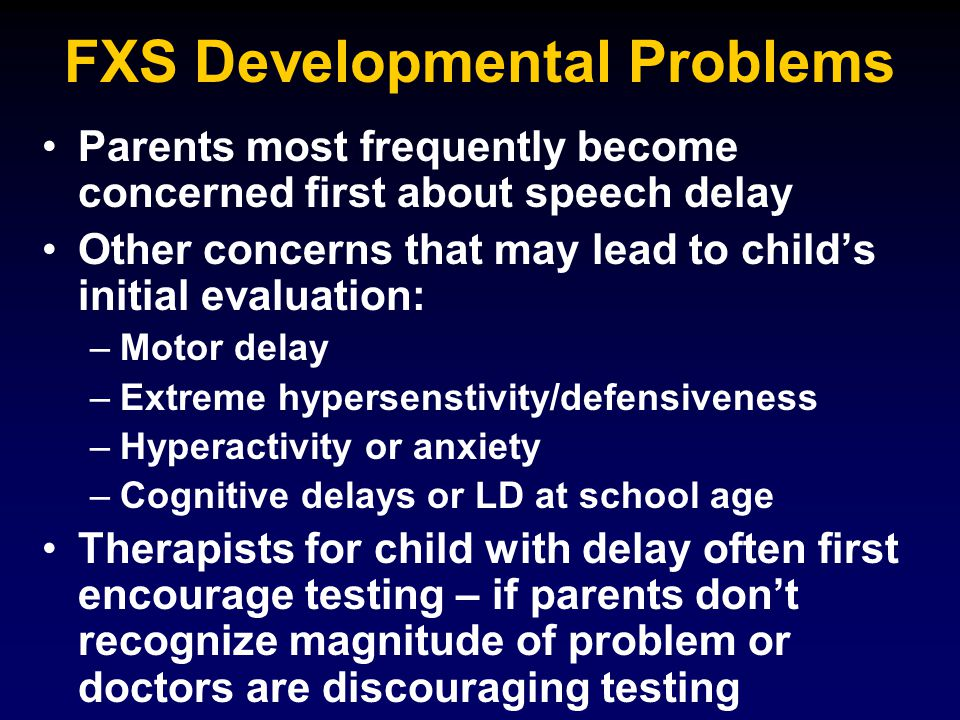FXS Developmental Problems Parents most frequently become concerned first about speech delay Other concerns that may lead to child's initial evaluatio