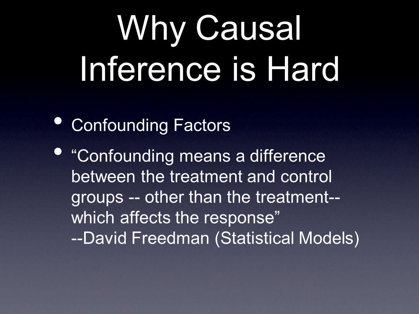 Why Causal Inference is Hard Confounding Factors Confounding means a difference between the treatment and control groups -- other than the treatment-- which affects the response --David Freedman (Statistical Models)