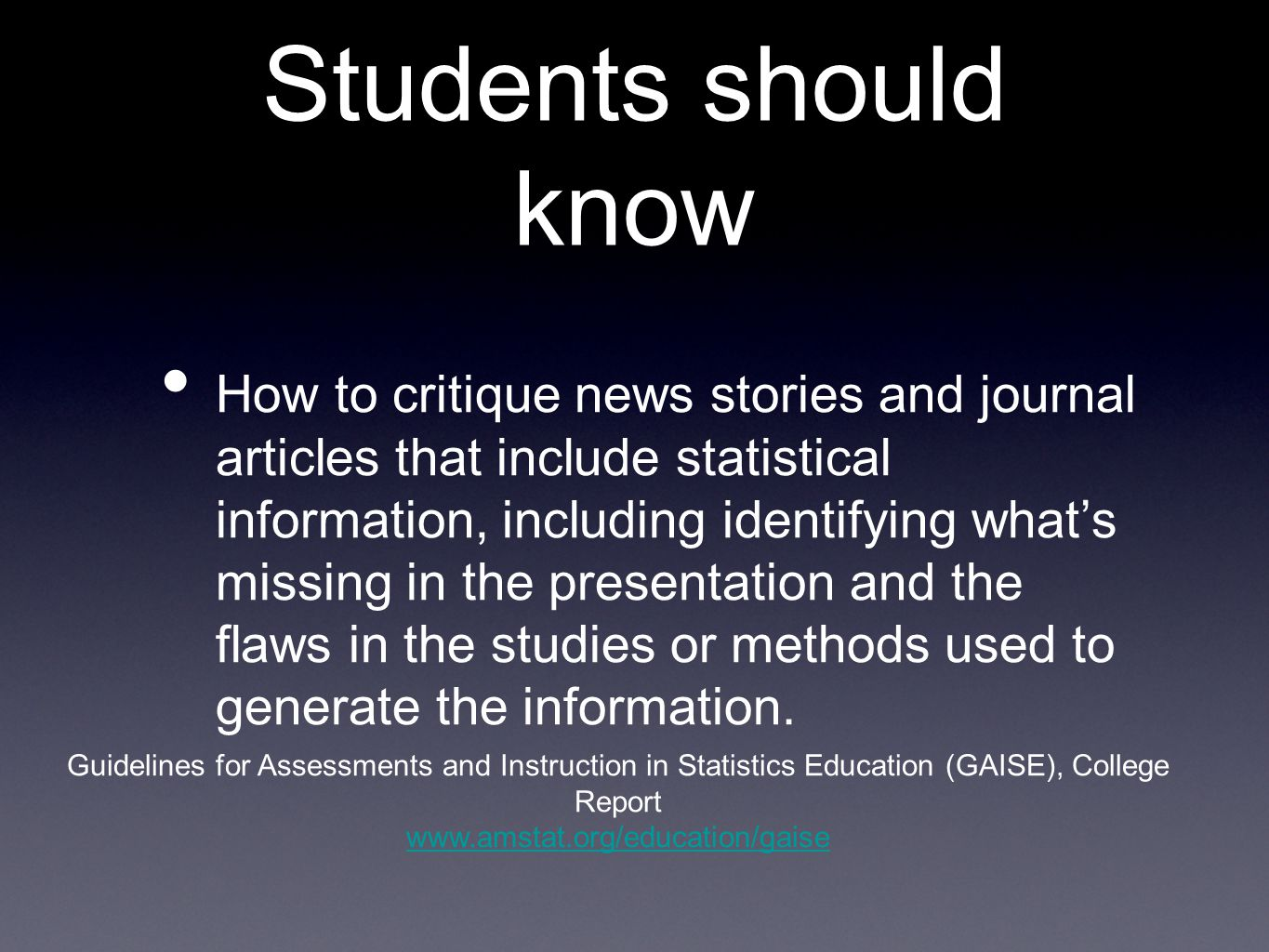 Students should know How to critique news stories and journal articles that include statistical information, including identifying what's missing in the presentation and the flaws in the studies or methods used to generate the information.