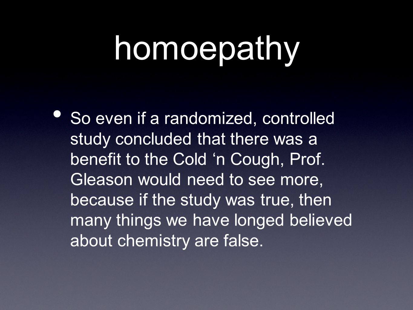 homoepathy So even if a randomized, controlled study concluded that there was a benefit to the Cold 'n Cough, Prof.