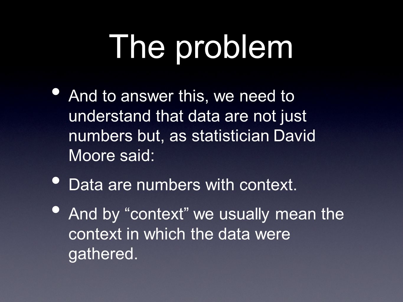The problem And to answer this, we need to understand that data are not just numbers but, as statistician David Moore said: Data are numbers with context.