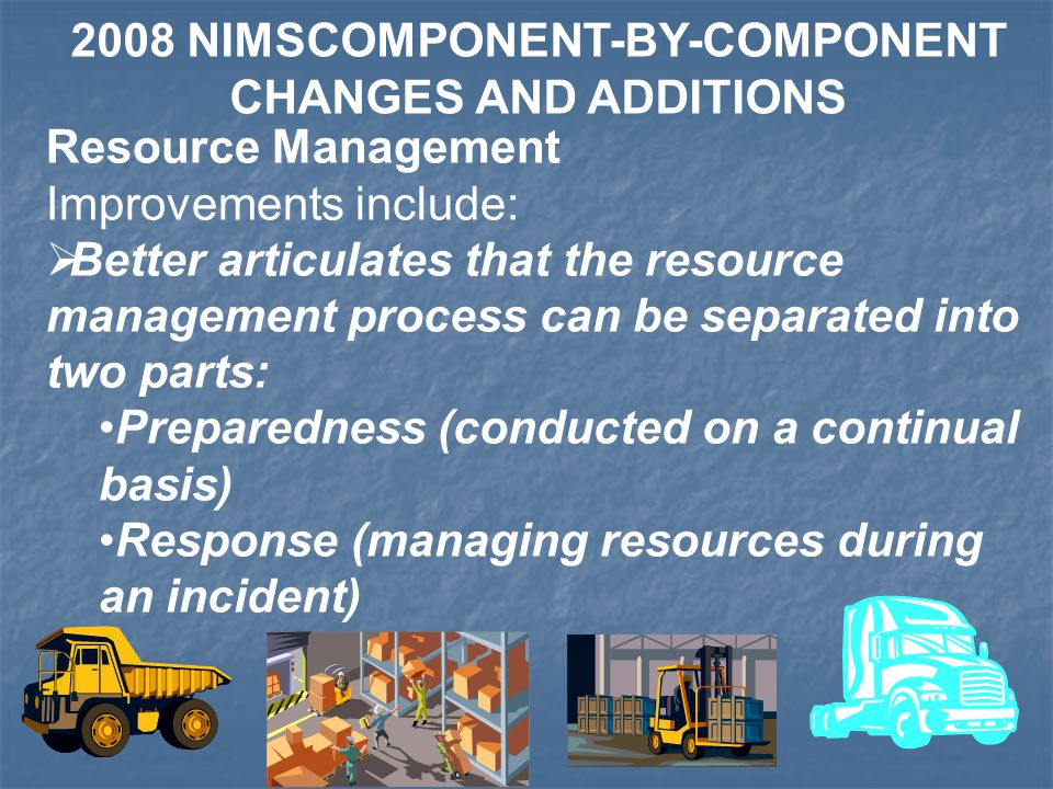 Resource Management Improvements include:  Better articulates that the resource management process can be separated into two parts: Preparedness (conducted on a continual basis) Response (managing resources during an incident) 2008 NIMSCOMPONENT-BY-COMPONENT CHANGES AND ADDITIONS