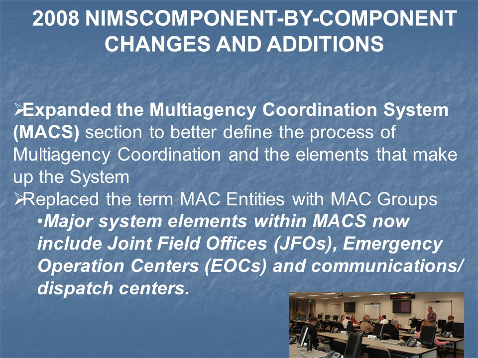  Expanded the Multiagency Coordination System (MACS) section to better define the process of Multiagency Coordination and the elements that make up the System  Replaced the term MAC Entities with MAC Groups Major system elements within MACS now include Joint Field Offices (JFOs), Emergency Operation Centers (EOCs) and communications/ dispatch centers.