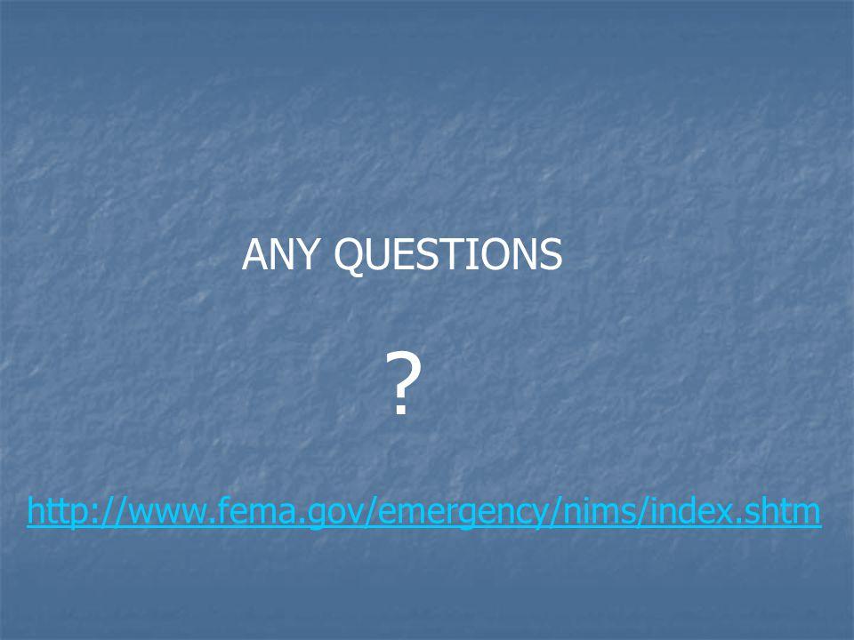 ANY QUESTIONS ? http://www.fema.gov/emergency/nims/index.shtm