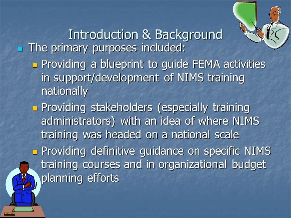 Introduction & Background The primary purposes included: The primary purposes included: Providing a blueprint to guide FEMA activities in support/development of NIMS training nationally Providing a blueprint to guide FEMA activities in support/development of NIMS training nationally Providing stakeholders (especially training administrators) with an idea of where NIMS training was headed on a national scale Providing stakeholders (especially training administrators) with an idea of where NIMS training was headed on a national scale Providing definitive guidance on specific NIMS training courses and in organizational budget planning efforts Providing definitive guidance on specific NIMS training courses and in organizational budget planning efforts
