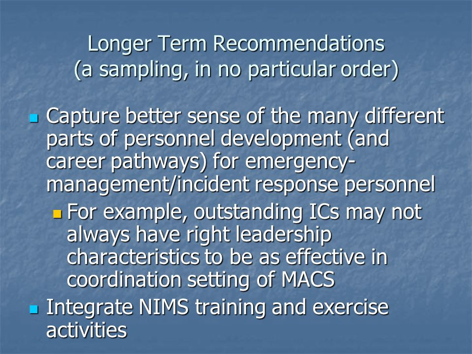 Longer Term Recommendations (a sampling, in no particular order) Capture better sense of the many different parts of personnel development (and career pathways) for emergency- management/incident response personnel Capture better sense of the many different parts of personnel development (and career pathways) for emergency- management/incident response personnel For example, outstanding ICs may not always have right leadership characteristics to be as effective in coordination setting of MACS For example, outstanding ICs may not always have right leadership characteristics to be as effective in coordination setting of MACS Integrate NIMS training and exercise activities Integrate NIMS training and exercise activities