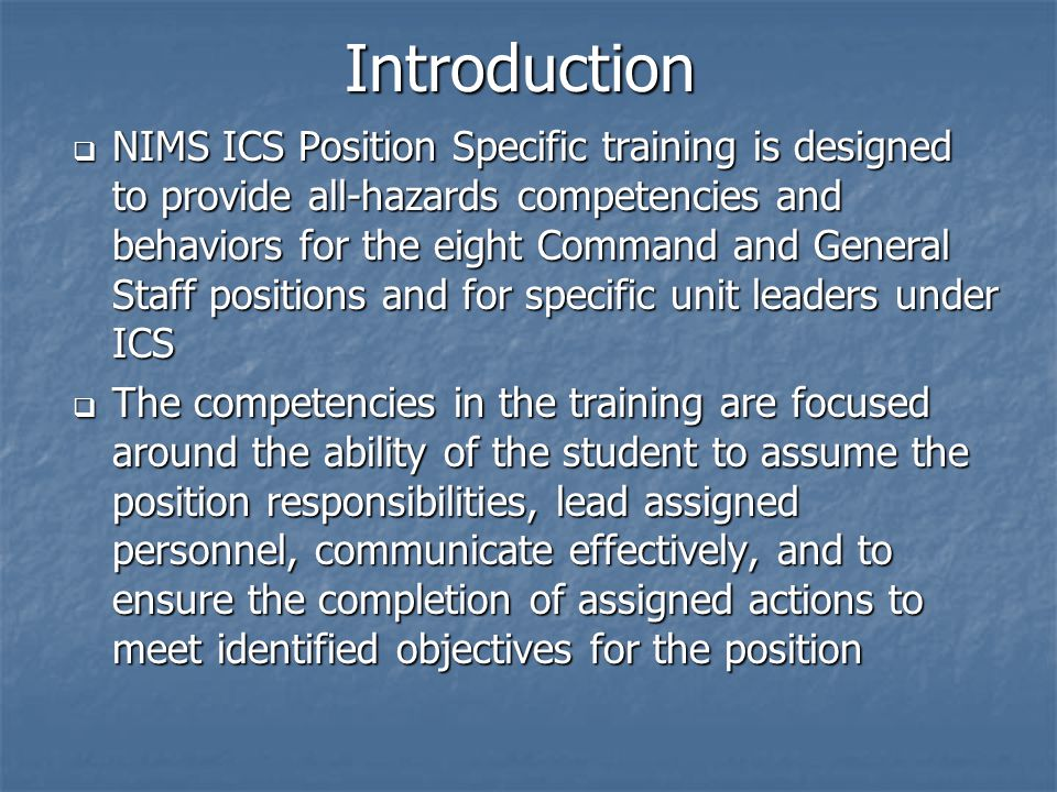  NIMS ICS Position Specific training is designed to provide all-hazards competencies and behaviors for the eight Command and General Staff positions